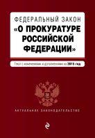 """Федеральный закон """"О прокуратуре Российской Федерации"""". Текст с изменениями и дополнениями на 2015 год"""