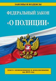 - Федеральный закон О полиции: текст с изменениями и дополнениями на 2015 г. обложка книги