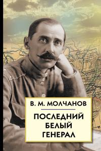 Последний белый генерал. Устные воспоминания, статьи, письма, документы Молчанов В. М.