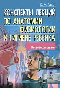Конспекты лекций по анатомии, физиологии и гигиене ребенка Ганат С.А.