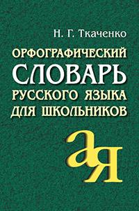 Орфографический словарь русского языка для школьников Ткаченко Н.Г.