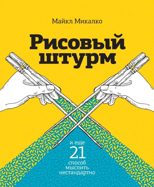 Рисовый штурм и еще 21 способ мыслить нестандартно Микалко М.