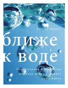 Николс У. - Ближе к воде. Удивительные факты о том, как вода может изменить вашу жизнь обложка книги