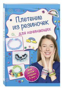 Березнякова К.С. - Плетение из резиночек для начинающих (для детей старше 6 лет) обложка книги