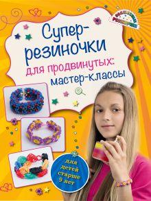 Обложка Супер резиночки для продвинутых: мастер-классы (для детей старше 9 лет) Антонина Елисеева