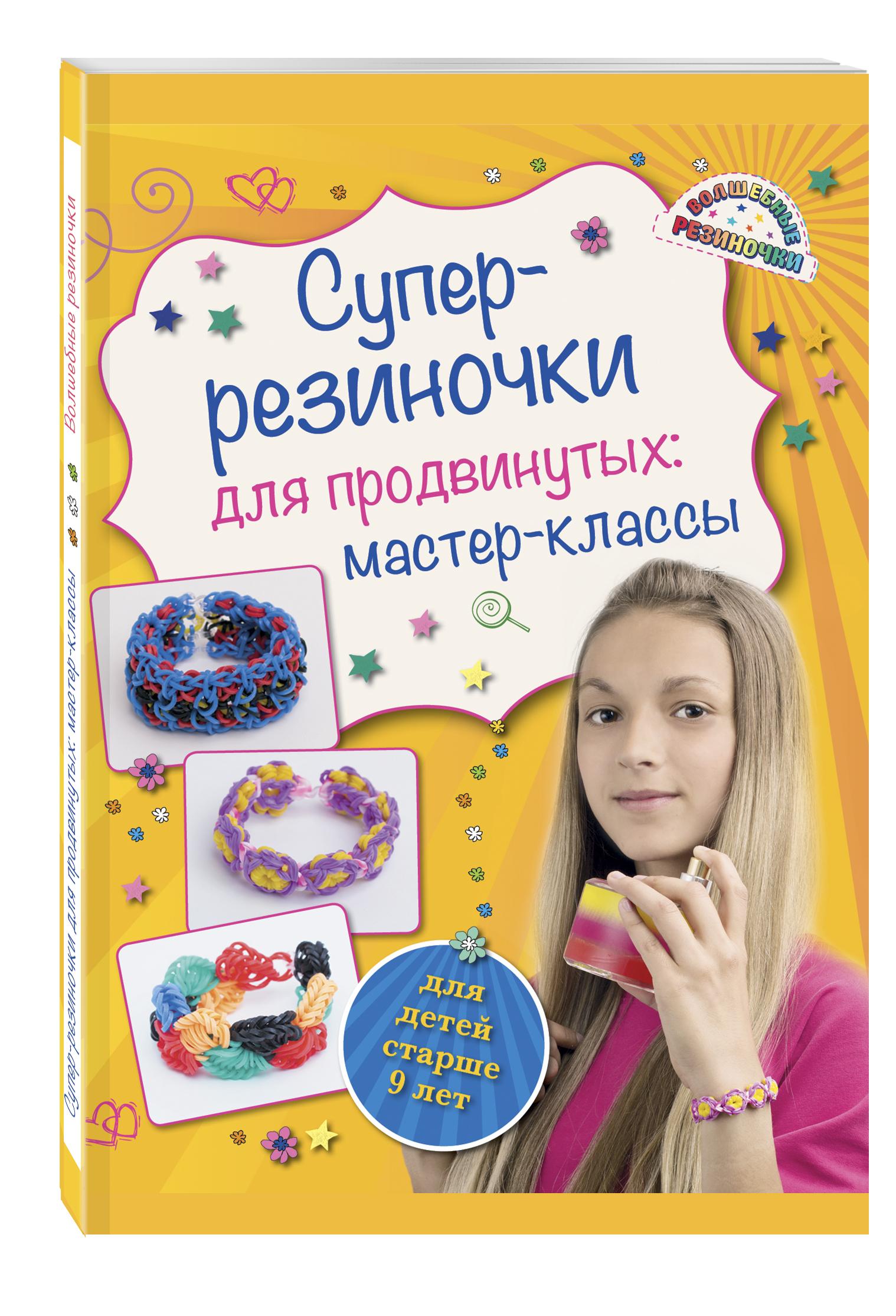 Супер резиночки для продвинутых: мастер-классы (для детей старше 9 лет) ( Елисеева А.В.  )