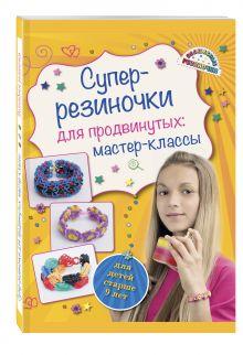 Елисеева А.В. - Супер резиночки для продвинутых: мастер-классы (для детей старше 9 лет) обложка книги