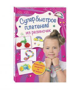 Скуратович К.Р. - Супер быстрое плетение из резиночек: классные модели за 10 минут обложка книги
