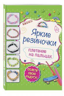 Скуратович К.Р. - Яркие резиночки: плетение на пальцах обложка книги