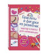 Крупская М.А. - Браслеты и фигурки из резиночек: мастер-классы для начинающих' обложка книги