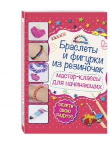 Крупская М.А. - Браслеты и фигурки из резиночек: мастер-классы для начинающих обложка книги