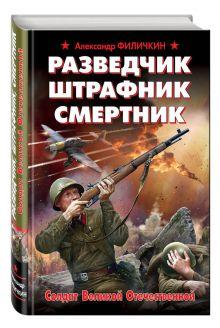 Филичкин А.Т. - Разведчик, штрафник, смертник. Солдат Великой Отечественной обложка книги