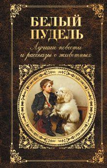 Обложка Белый пудель. Лучшие повести и рассказы о животных