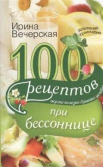100 рецептов при бессонницы. Вкусно, полезно, душевно, целебно Вечерская И