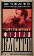 Санчес Х.Р., Гильден А - Тайная жизнь Фиделя Кастро. Шокирующие откровения личного телохранителя кубинского лидера обложка книги