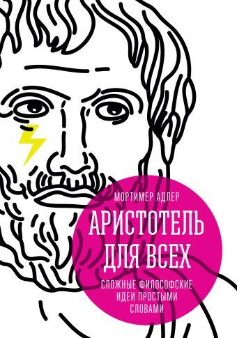 Аристотель для всех. Сложные философские идеи простыми словами Адлер М.
