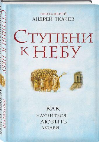 Ступени к Небу. Как научиться любить людей Протоиерей Андрей Ткачев
