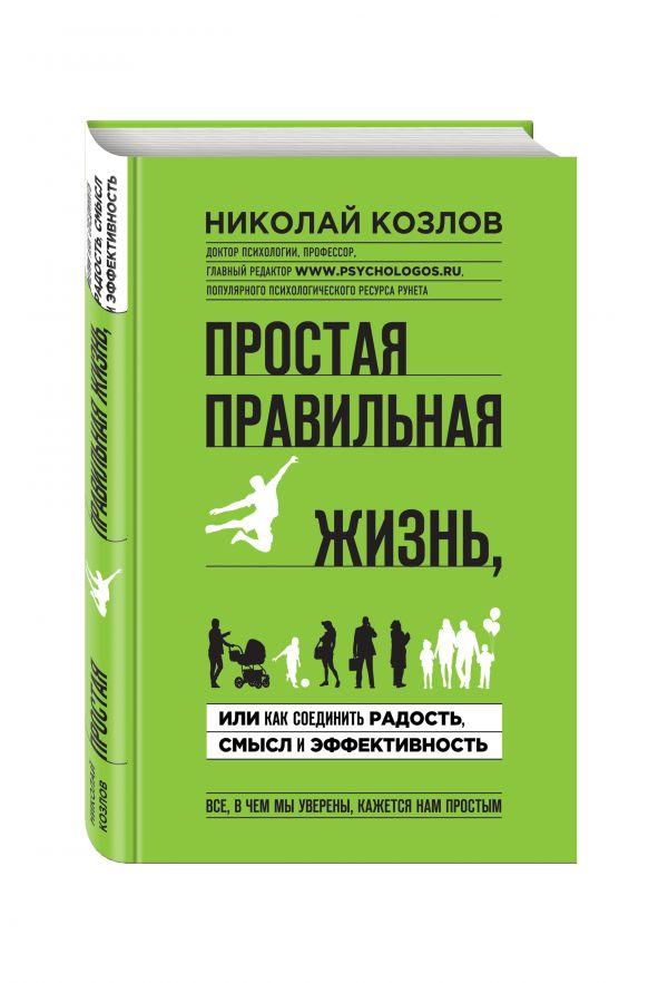 Простая правильная жизнь, или как соединить радость, смысл и эффективность Козлов Н.И.