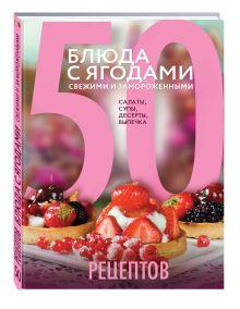 Антонова Л. - 50 рецептов. Блюда с ягодами, свежими и замороженными. Салаты, супы, десерты, выпечка обложка книги