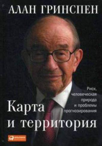 Карта и территория: Риск, человеческая природа и проблемы прогнозирования Гринспен А.