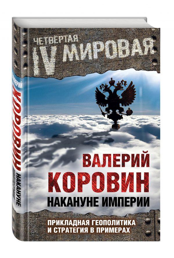 Накануне империи: Прикладная геополитика и стратегия в примерах Коровин В.М.