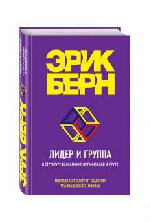 Берн Э. - Лидер и группа. О структуре и динамике организаций и групп обложка книги