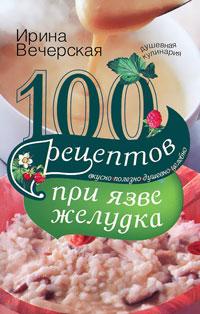 100 рецептов при язве желудка. Вкусно, полезно, душевно, целебно Вечерская И