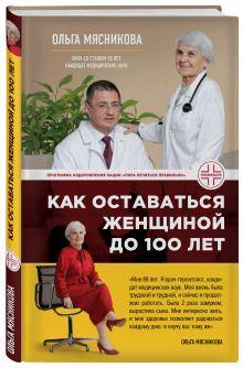 Мясникова О.А. - Как оставаться Женщиной до 100 лет обложка книги