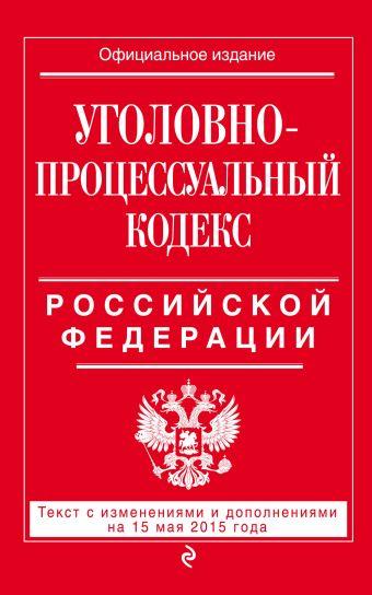 Уголовно-процессуальный кодекс Российской Федерации : текст с изм. и доп. на 15 мая 2015 г.