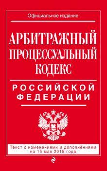 Обложка Арбитражный процессуальный кодекс Российской Федерации : текст с изм. и доп. на 15 мая 2015 г.