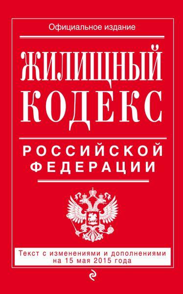 Жилищный кодекс Российской Федерации : текст с изм. и доп. на 15 мая 2015 г.