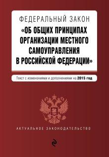 - Федеральный закон Об общих принципах организации местного самоуправления в Российской Федерации. Текст с изменениями и дополнениями на 2015 год обложка книги