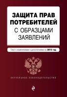 Защита прав потребителей с образцами заявлений: текст с последними изм. и доп. на 2015 г.