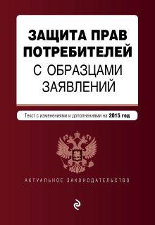 - Защита прав потребителей с образцами заявлений: текст с последними изм. и доп. на 2015 г. обложка книги