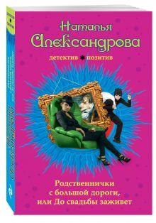 Александрова Н.Н. - Родственнички с большой дороги, или До свадьбы заживет обложка книги