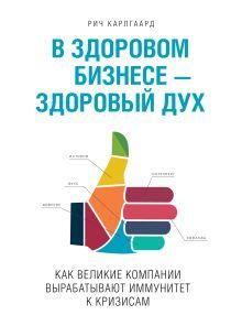 Карлгаард Р. - В здоровом бизнесе -- здоровый дух. Как великие компании вырабатывают иммунитет к кризисам обложка книги
