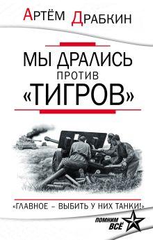 Обложка Мы дрались против «Тигров». «Главное – выбить у них танки!» Артем Драбкин