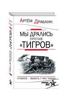 Драбкин А.В. - Мы дрались против «Тигров». «Главное – выбить у них танки!» обложка книги