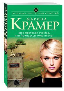 Крамер М. - Мое жестокое счастье, или Принцессы тоже плачут обложка книги