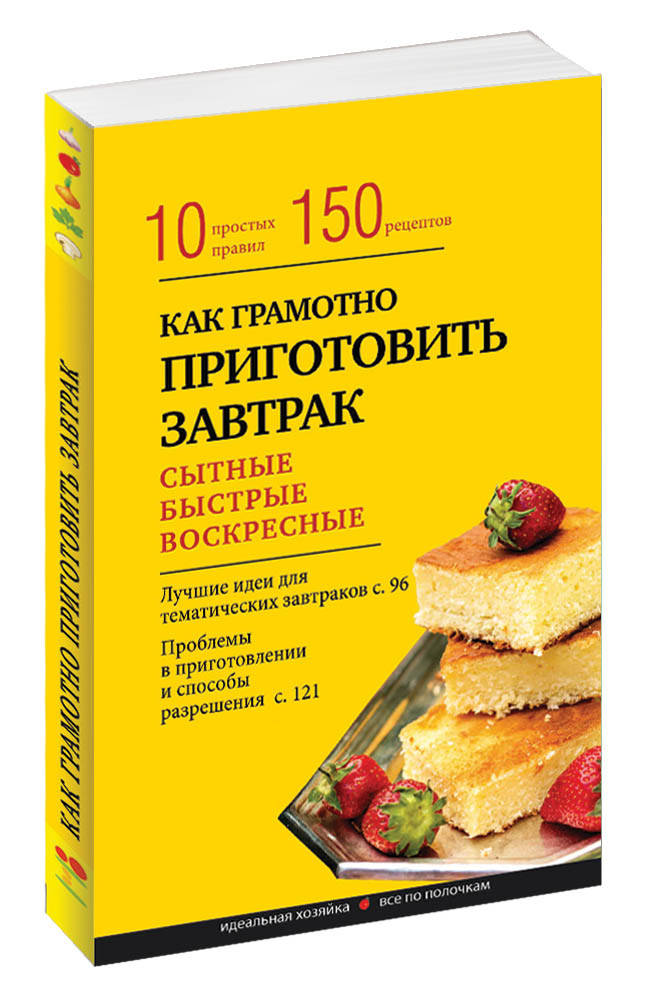 Как грамотно приготовить завтрак. 10 простых правил и более 150 рецептов