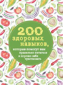 Обложка 200 здоровых навыков, которые помогут вам правильно питаться и хорошо себя чувствовать Гиевская Олеся