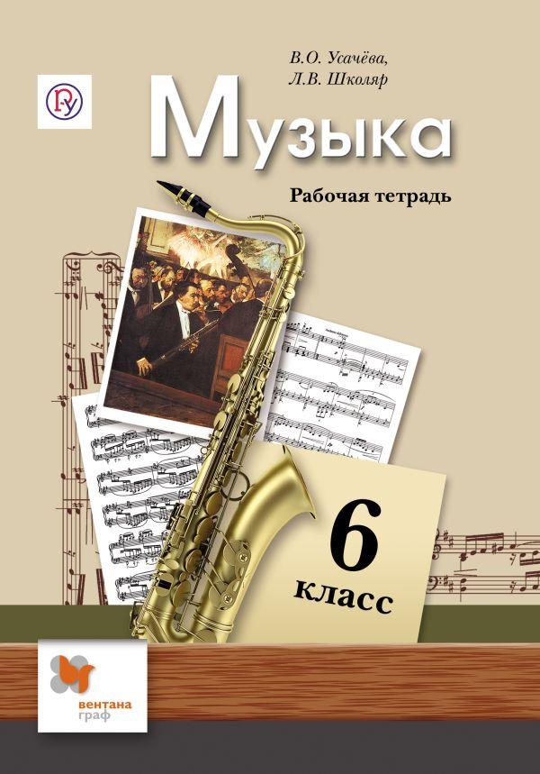 Музыка. 6 класс. Рабочая тетрадь УсачеваВ.О., ШколярЛ.В.