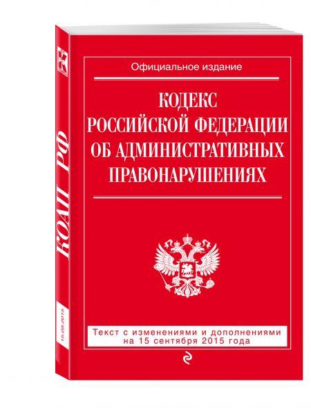 Кодекс Российской Федерации об административных правонарушениях : текст с изм. и доп. на 15 сентября 2015 г.