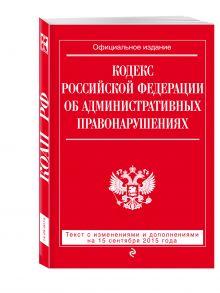 - Кодекс Российской Федерации об административных правонарушениях : текст с изм. и доп. на 15 сентября 2015 г. обложка книги