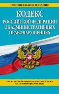 Кодекс Российской Федерации об административных правонарушениях : текст с изм. и доп. на 15 сентября 2015 г. от ЭКСМО