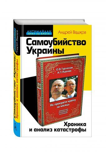 Самоубийство Украины. Хроника и анализ катастрофы Ваджра А.