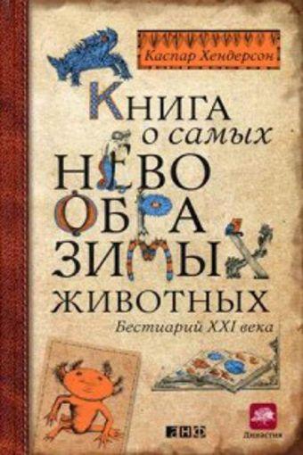 Книга о самых невообразимых животных: Бестиарий XXI века Хендерсон К.