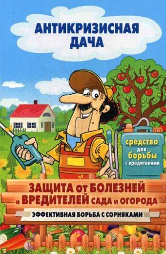 Антикризисная дача.Защита от болезней и вредителей сада и огорода. Эффективная борьба с сорняками