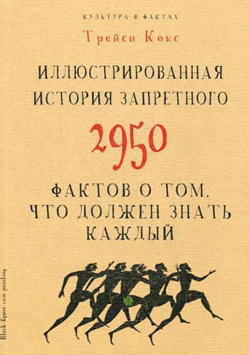 Культура в фактах.Иллюстрированная история запретного. 2950 фактов о том, что должен знать каждый Кокс Т.