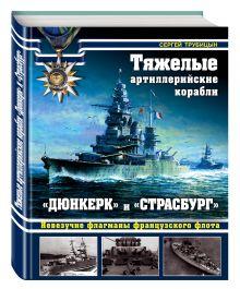 Трубицын С.Б. - Тяжелые артиллерийские корабли «Дюнкерк» и «Страсбург». Невезучие флагманы Французского флота обложка книги